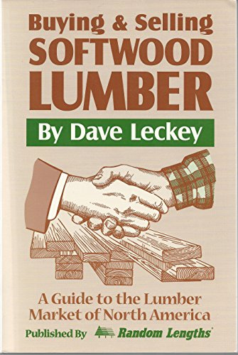 Buying & Selling Softwood Lumber: A Guide to the Lumber Market of North America: Dave Leckey
