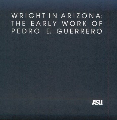 9781884320149: Wright in Arizona: The Early Work of Pedro E. Guerrero: A Selection of Photographs from the Pedro E. Guerrero Collection in the Architecture and ... Architecture Historical Publications, No 4)