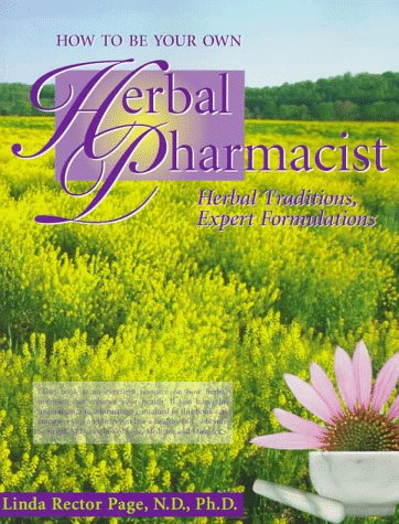How to Be Your Own Herbal Pharmacist: Herbal Traditions, Expert Formulations (1884334776) by Linda Rector Page