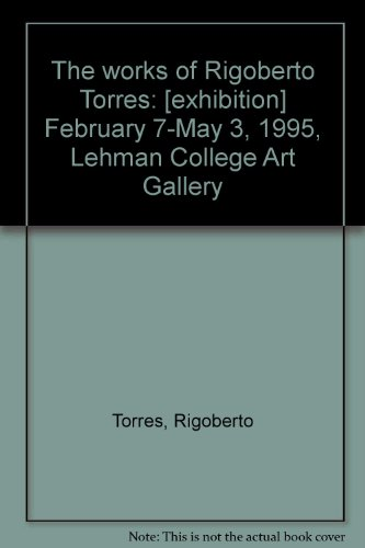 The Works of Rigoberto Torres February 7-May 3, 1995, Lehman College Art Gallery: Torres, Rigoberto