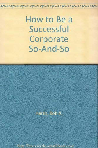 How to Be a Successful Corporate So-And-So: Harris, Bob A.