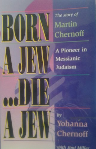 9781884369391: Born a Jew...Die a Jew: The Story of Martin Chernoff- A Pioneer in Messianic Judaism
