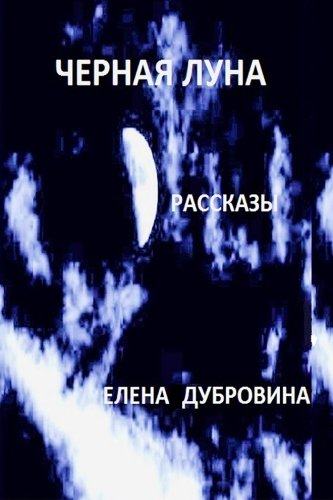 Black moon (Chernaya Luna). Short stories (rasskasy): Elena Dubrovina