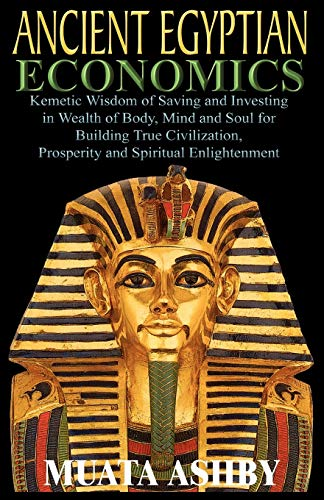 9781884564130: ANCIENT EGYPTIAN ECONOMICS Kemetic Wisdom of Saving and Investing in Wealth of Body, Mind, and Soul for Building True Civilization, Prosperity and Spiritual Enlightenment