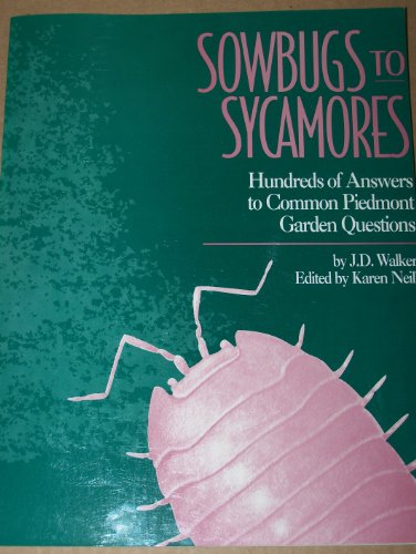 Sowbugs to Sycamores: Hundreds of Answers to Common Piedmont Garden Questions: J. D. Walker