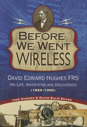 9781884592539: Before We Went Wireless: David Edward Hughes, His Life, Inventions and Discoveries 1831-1900
