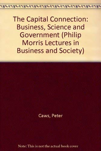 The Capital Connection: Business, Science and Government (Philip Morris Lectures in Business and ...