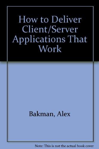 How to Deliver Client/Server Applications That Work: Bakman, Alex