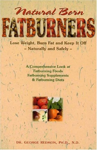 Natural Born Fatburners: Lose Weight, Burn Fat, and Keep It Off--Naturally and Safely: George ...