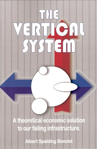 The Vertical System: A Theoretical Economic Solution to Our Failing Infrastructure: Benoist, Albert...