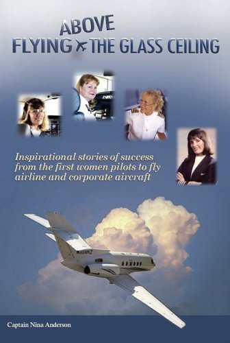 Flying Above the Glass Ceiling: Inspirational Stories of Success from the First Women Pilots to Fly...