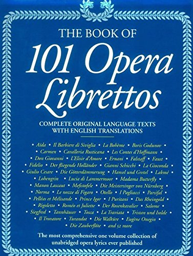 The Book of 101 Opera Librettos: Complete Original Language Texts With English Translations: ...