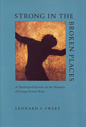 Strong in the Broken Places: A Theological Reverie on the Ministry of George Everett Ross (9781884836107) by Leonard I. Sweet