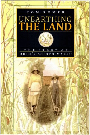 9781884836527: Unearthing the Land: The Story of Ohio's Scioto Marsh (Ohio History and Culture)