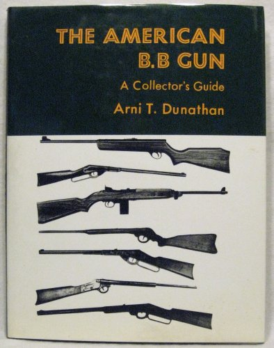 The American B. B Gun: A Collector's Guide 0498078035: Dunathan, Arni T.; Dunathan, Arni T.
