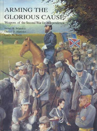Arming the Glorious Cause: Weapons of the: Whisker, James B.,