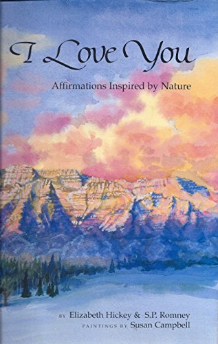 I Love You : Affirmations Inspired by Nature: Hickey, Elizabeth; Romney, S. P.