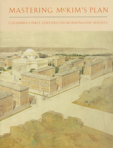 Mastering McKim's Plan Columbia's First Century on Morningside Heights: Bergdoll, Barry