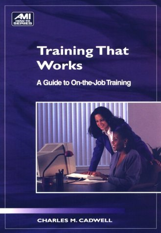 Training That Works: A Guide to On-The-Job: Charles Cadwell, Bonnie