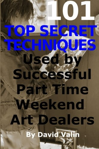 9781884939747: 101 Top Secret Techniques Used by Successful Part Time Weekend Art Dealers