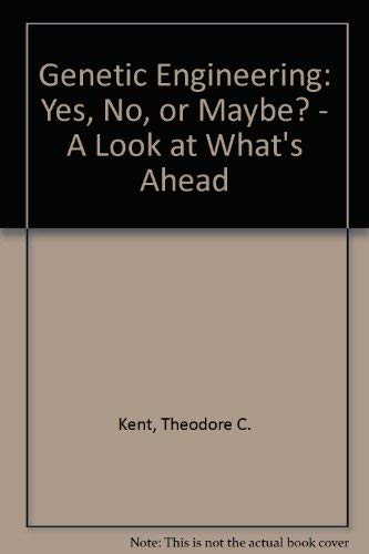 Genetic Engineering: Yes, No or Maybe: Kent, Theodore, Ph.D.