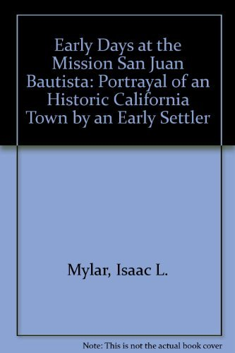 Early Days at the Mission San Juan Bautista: Portrayal of an Historic California Town by an Early...