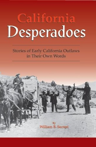 California Desperadoes: Stories of Early Outlaws in: William B Secrest