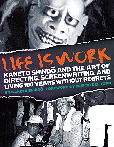 9781885030122: Life Is Work: Kaneto Shindo and the Art of Directing, Screenwriting, and Living 100 Years Without Regrets