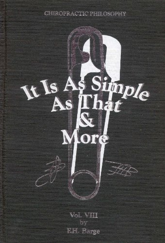 Chiropractic Philosophy, Volume VIII: It is as Simple as That & More.: F.H. Barge.