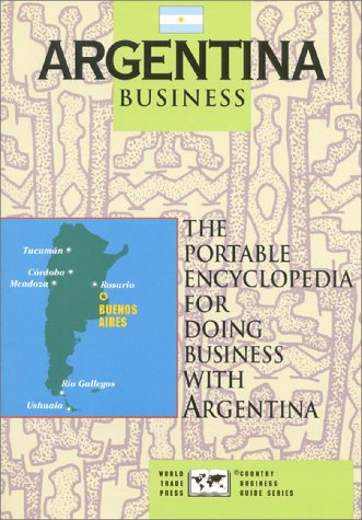 9781885073044: Argentina Business: The Portable Encyclopedia For Doing Business with Argentina (World Trade Press Country Business Guides)