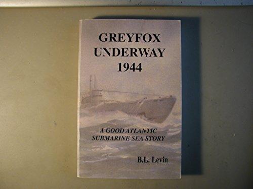 Greyfox Underway 1944 : A Good Atlantic Submarine Sea Story: B. L. Levin