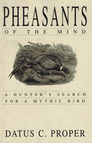 Pheasants of the Mind: A Hunter's Search for a Mythic Bird: Proper, Datus C.