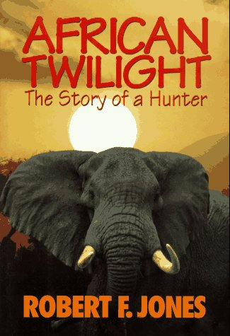 AFRICAN TWILIGHT: THE STORY OF A HUNTER: Jones, Robert F.