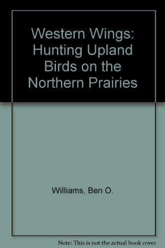 Western Wings: Hunting Upland Birds on the Northern Plains: Williams, Ben O.