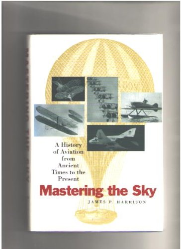 Mastering The Sky: A History Of Aviation From Ancient Times To Present