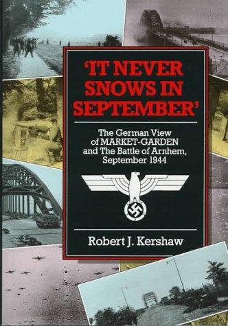 It Never Snows in September: The German View of Market Garden and the Battle of Arnhem, September ...