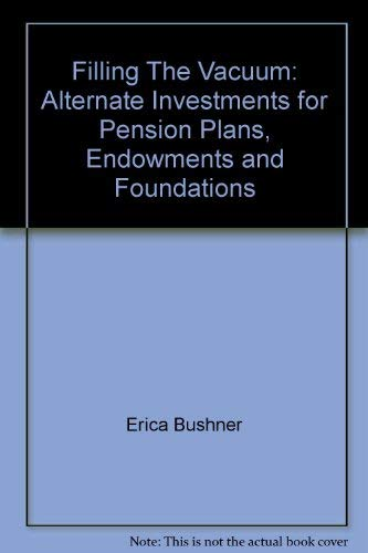 Filling The Vacuum: Alternate Investments for Pension Plans, Endowments and Foundations (1885123027) by Erica and Others Bushner