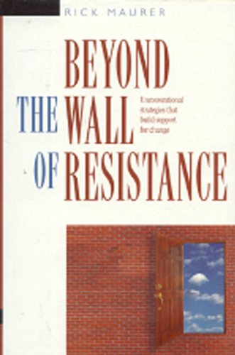 Beyond the Wall of Resistance: Unconventional Strategies that Build Support for Change: Maurer, ...