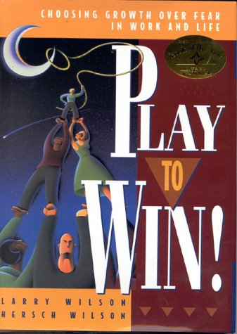 Play to Win!: Choosing Growth over Fear in Work and Life: Wilson, Larry and Hersch Wilson
