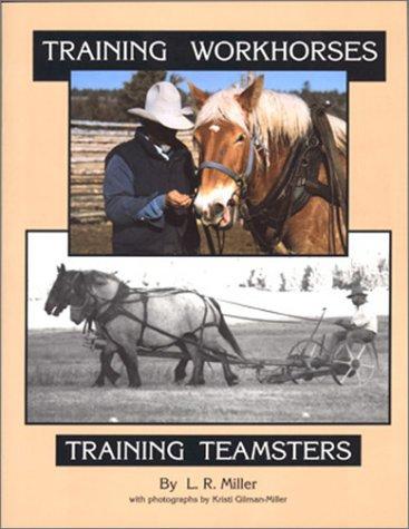Training Workhorses / Training Teamsters: Miller, Lynn R., Gilman-Miller, Kristi
