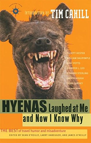 Hyenas Laughed at Me and Now I Know Why: The Best of Travel Humor and Misadventure (Travelers' Tales Guides) (188521197X) by Sean O'Reilly; Larry Habegger; James O'Reilly; Tim Cahill