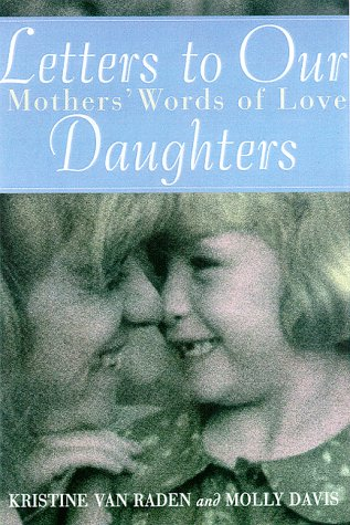 Letters to Our Daughters: Mothers' Words of Love: Kristine Van Raden and Molly Davis