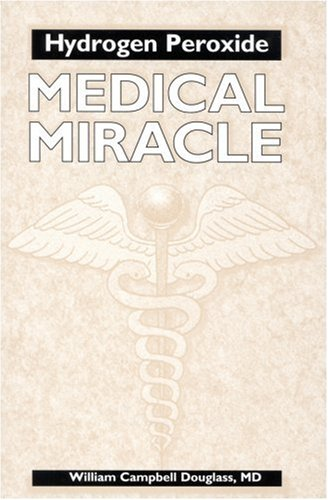 Hydrogen Peroxide: Medical Miracle: William Campbell Douglass