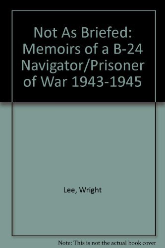 Not As Briefed: Memoirs of a B-24 Navigator/Prisoner of War 1943-1945: 445th Bombardment Group Ei...