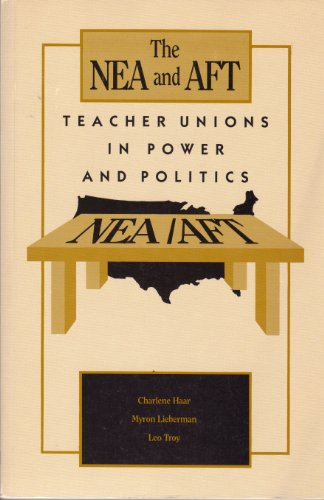 The NEA and AFT: Teacher unions in power and politics: Myron Lieberman; Charlete Haar; Leo Troy
