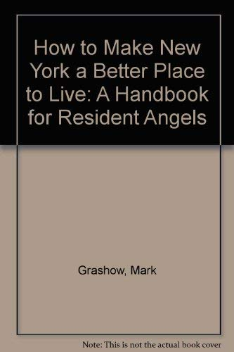 How to Make New York a Better Place to Live: A Handbook for Resident Angels: Grashow, Mark