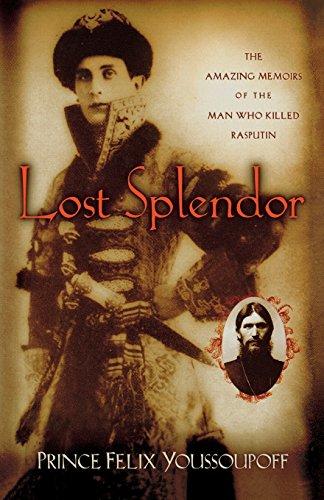 Lost Splendor: The Amazing Memoirs of the Man Who Killed Rasputin: Prince Felix Youssoupoff