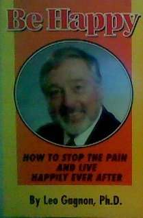 Be Happy: How to Stop the Pain and Live Happily Ever After: Leo Gagnon
