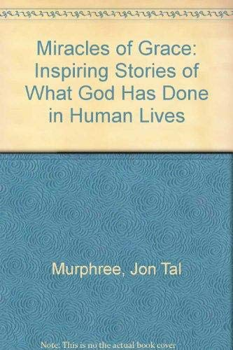 Miracles of Grace: Inspiring Stories of What God Has Done in Human Lives: Murphree, Jon Tal