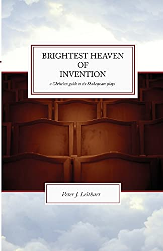 Brightest Heaven of Invention: A Christian Guide To Six Shakespeare Plays (1885767234) by Peter J. Leithart